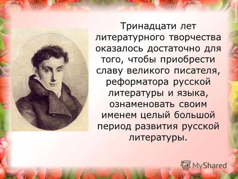 Тринадцати лет литературного творчества оказалось достаточно для того, чтобы приобрести славу великого писателя, реформатора русской литературы и языка, ознаменовать своим именем целый большой период развития русской литературы.