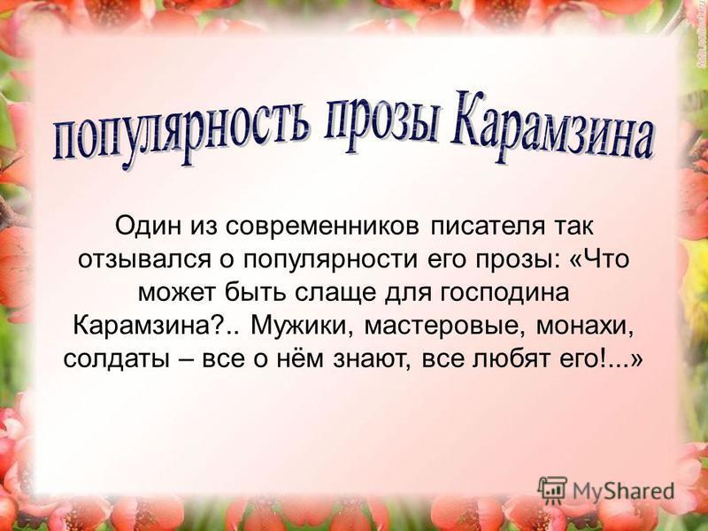 Один из современников писателя так отзывался о популярности его прозы: «Что может быть слаще для господина Карамзина?.. Мужики, мастеровые, монахи, солдаты – все о нём знают, все любят его!...»