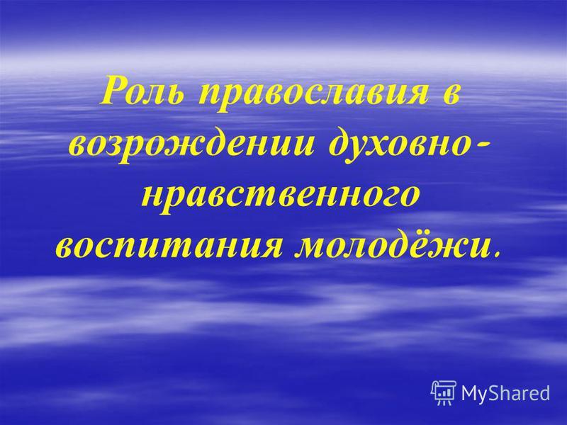 Роль православия в возрождении духовно - нравственного воспитания молодёжи.