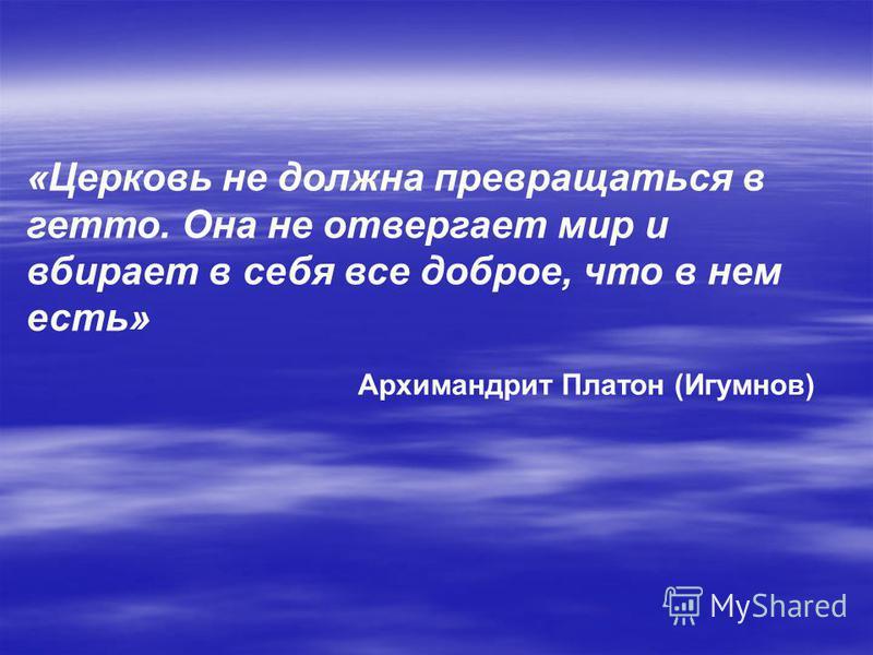 «Церковь не должна превращаться в гетто. Она не отвергает мир и вбирает в себя все доброе, что в нем есть» Архимандрит Платон (Игумнов)