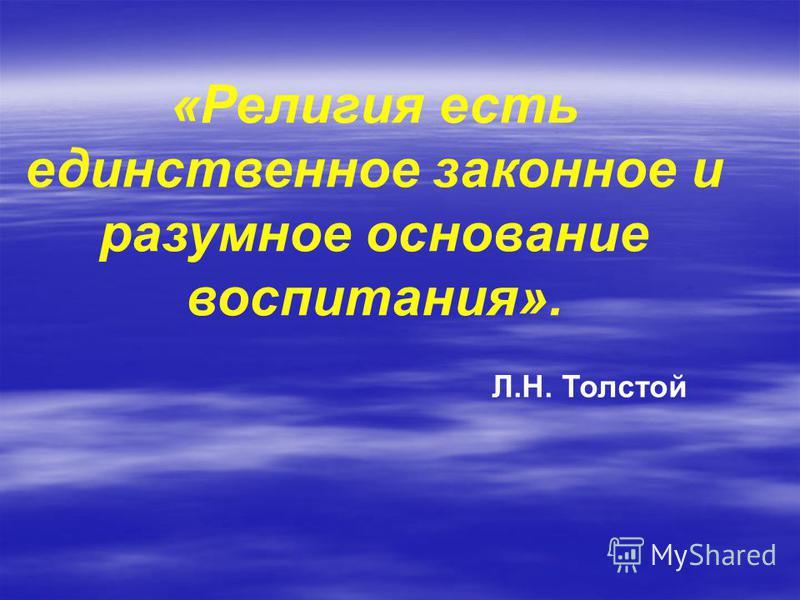 «Религия есть единственное законное и разумное основание воспитания». Л.Н. Толстой