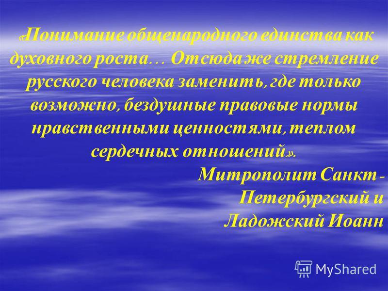 « Понимание общенародного единства как духовного роста … Отсюда же стремление русского человека заменить, где только возможно, бездушные правовые нормы нравственными ценностями, теплом сердечных отношений ». Митрополит Санкт - Петербургский и Ладожск