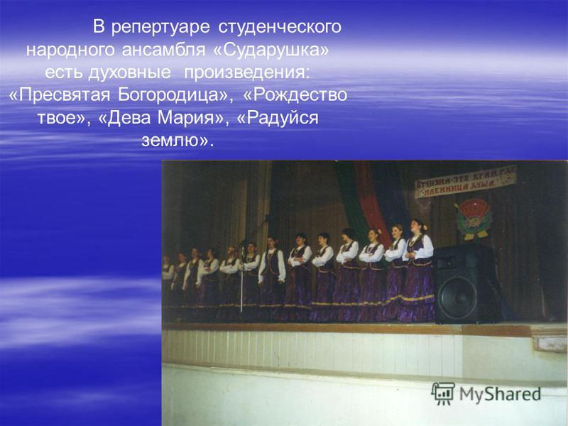 В репертуаре студенческого народного ансамбля «Сударушка» есть духовные произведения: «Пресвятая Богородица», «Рождество твое», «Дева Мария», «Радуйся землю».