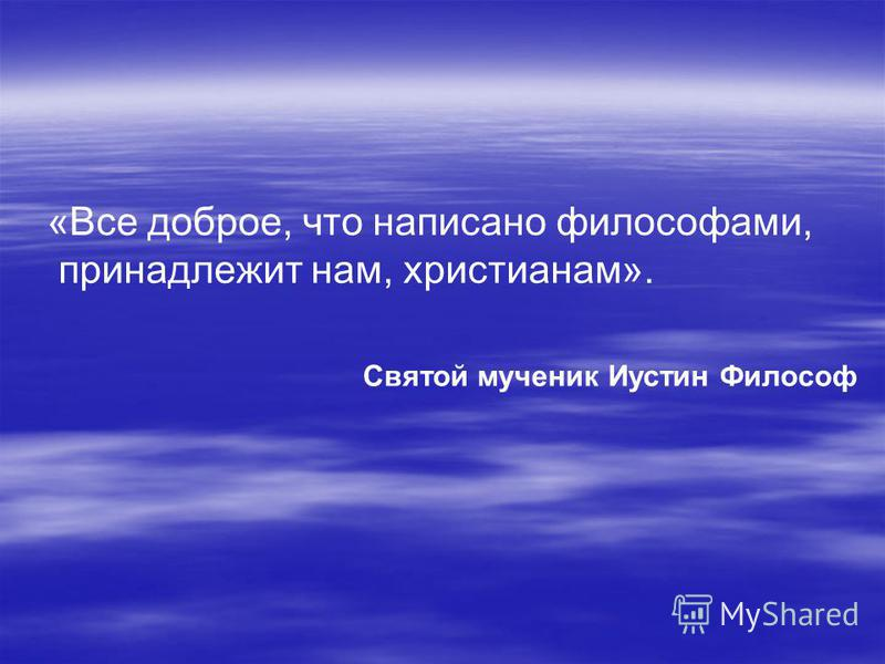«Все доброе, что написано философами, принадлежит нам, христианам». Святой мученик Иустин Философ