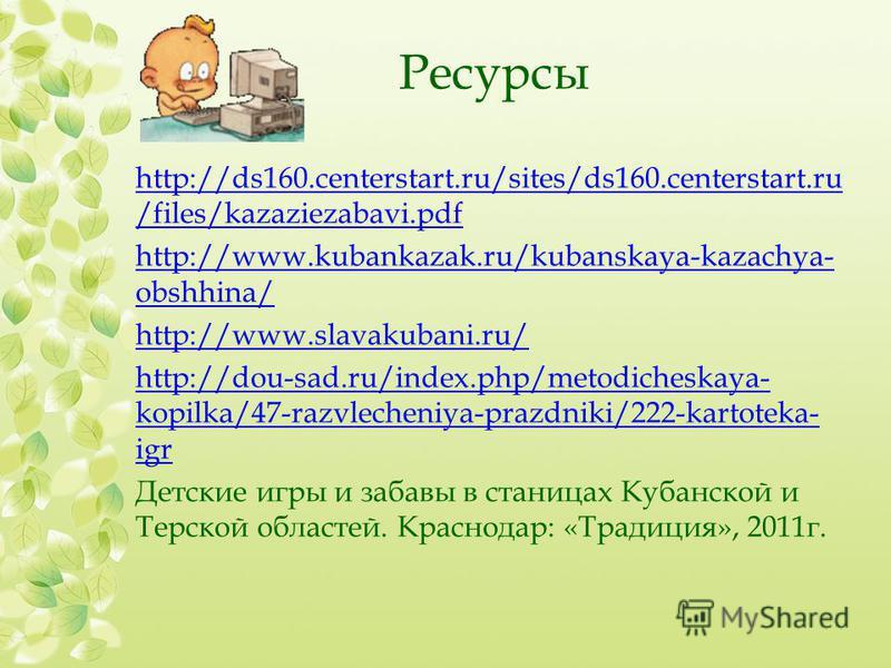 Ресурсы http://ds160.centerstart.ru/sites/ds160.centerstart.ru /files/kazaziezabavi.pdf http://www.kubankazak.ru/kubanskaya-kazachya- obshhina/ http://www.slavakubani.ru/ http://dou-sad.ru/index.php/metodicheskaya- kopilka/47-razvlecheniya-prazdniki/