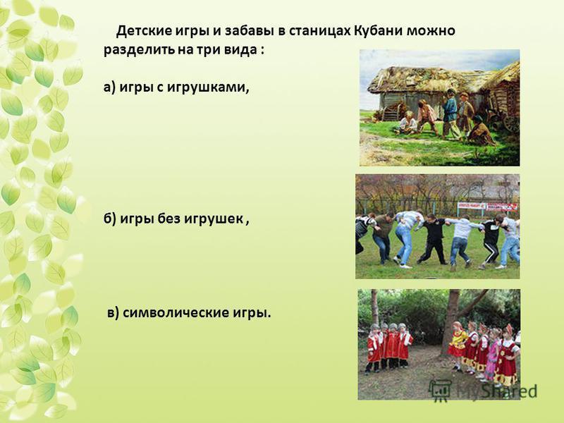 Детские игры и забавы в станицах Кубани можно разделить на три вида : а) игры с игрушками, б) игры без игрушек, в) символические игры.