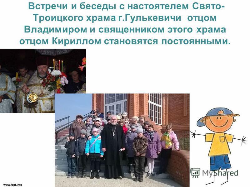 Встречи и беседы с настоятелем Свято- Троицкого храма г.Гулькевичи отцом Владимиром и священником этого храма отцом Кириллом становятся постоянными.