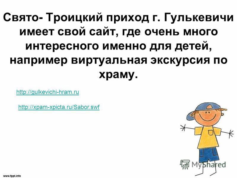 Свято- Троицкий приход г. Гулькевичи имеет свой сайт, где очень много интересного именно для детей, например виртуальная экскурсия по храму. http://gulkevichi-hram.ru http://xpam-xpicta.ru/Sabor.swf