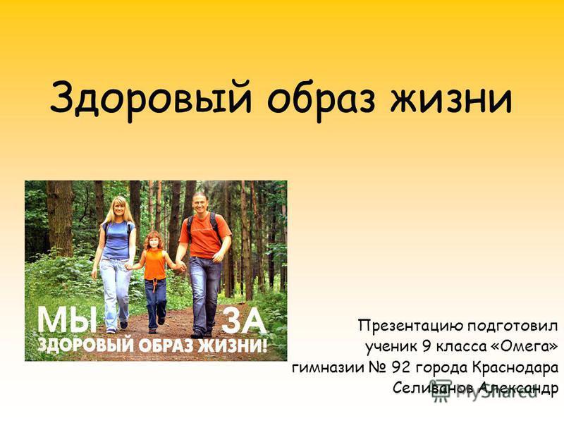 Здоровый образ жизни Презентацию подготовил ученик 9 класса «Омега» гимназии 92 города Краснодара Селиванов Александр
