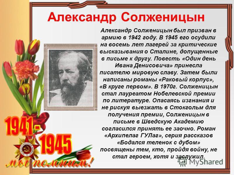 Александр Солженицын Александр Солженицын был призван в армию в 1942 году. В 1945 его осудили на восемь лет лагерей за критические высказывания о Сталине, допущенные в письме к другу. Повесть «Один день Ивана Денисовича» принесла писателю мировую сла