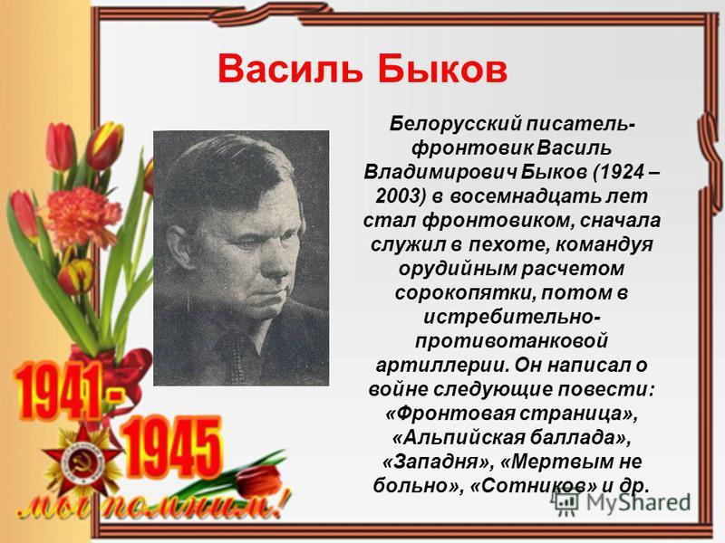 Василь Быков Белорусский писатель- фронтовик Василь Владимирович Быков (1924 – 2003) в восемнадцать лет стал фронтовиком, сначала служил в пехоте, командуя орудийным расчетом сорокопятки, потом в истребительно- противотанковой артиллерии. Он написал