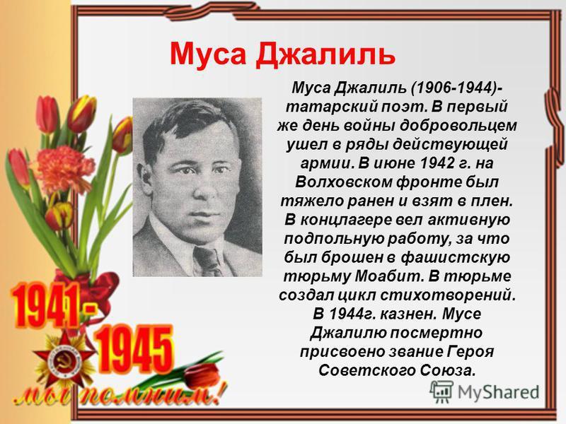Муса Джалиль Муса Джалиль (1906-1944)- татарский поэт. В первый же день войны добровольцем ушел в ряды действующей армии. В июне 1942 г. на Волховском фронте был тяжело ранен и взят в плен. В концлагере вел активную подпольную работу, за что был брош