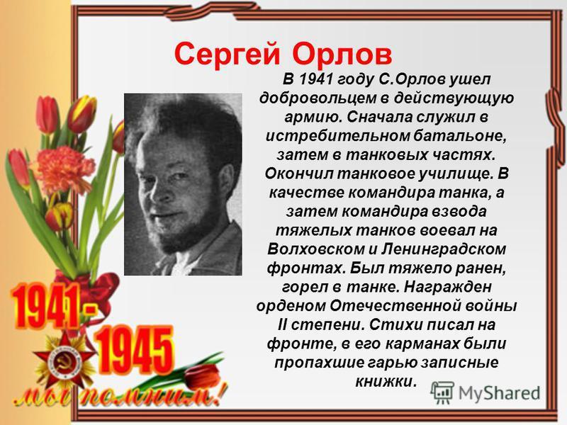 Сергей Орлов В 1941 году С.Орлов ушел добровольцем в действующую армию. Сначала служил в истребительном батальоне, затем в танковых частях. Окончил танковое училище. В качестве командира танка, а затем командира взвода тяжелых танков воевал на Волхов