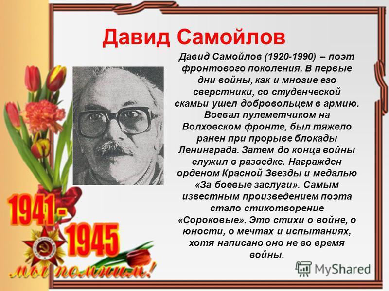 Давид Самойлов Давид Самойлов (1920-1990) – поэт фронтового поколения. В первые дни войны, как и многие его сверстники, со студенческой скамьи ушел добровольцем в армию. Воевал пулеметчиком на Волховском фронте, был тяжело ранен при прорыве блокады Л