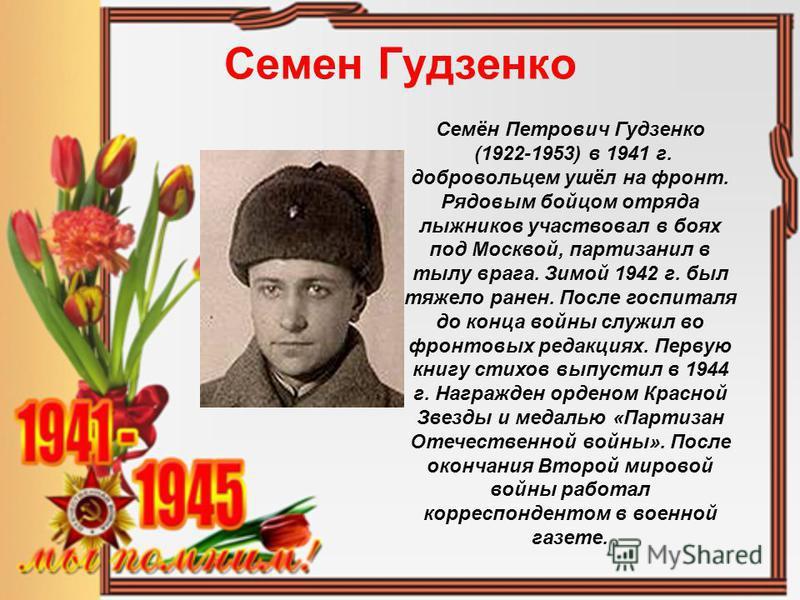 Семен Гудзенко Семён Петрович Гудзенко (1922-1953) в 1941 г. добровольцем ушёл на фронт. Рядовым бойцом отряда лыжников участвовал в боях под Москвой, партизанил в тылу врага. Зимой 1942 г. был тяжело ранен. После госпиталя до конца войны служил во ф