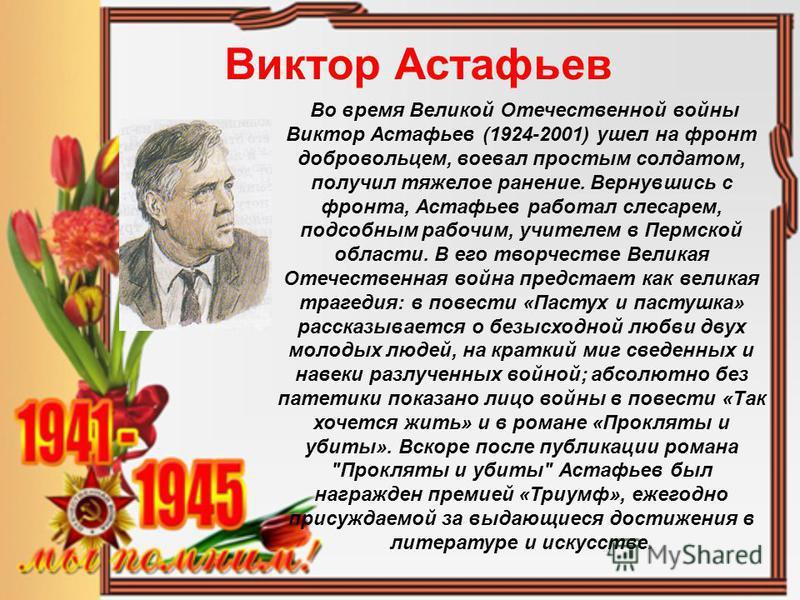 Виктор Астафьев Во время Великой Отечественной войны Виктор Астафьев (1924-2001) ушел на фронт добровольцем, воевал простым солдатом, получил тяжелое ранение. Вернувшись с фронта, Астафьев работал слесарем, подсобным рабочим, учителем в Пермской обла