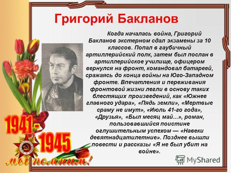 Григорий Бакланов Когда началась война, Григорий Бакланов экстерном сдал экзамены за 10 классов. Попал в гаубичный артиллерийский полк, затем был послан в артиллерийское училище, офицером вернулся на фронт, командовал батареей, сражаясь до конца войн