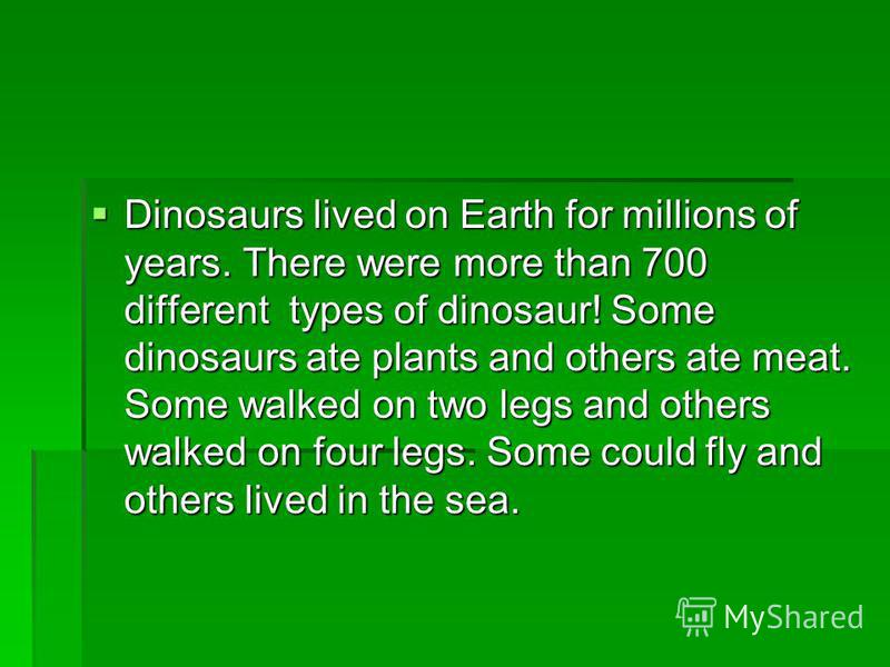 Dinosaurs lived on Earth for millions of years. There were more than 700 different types of dinosaur! Some dinosaurs ate plants and others ate meat. Some walked on two legs and others walked on four legs. Some could fly and others lived in the sea. D