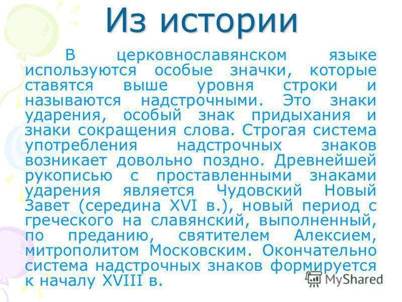 Из истории В церковнославянском языке используются особые значки, которые ставятся выше уровня строки и называются надстрочноми. Это знаки ударения, особый знак придыхания и знаки сокращения слова. Строгая система употребления надстрочнох знаков возн
