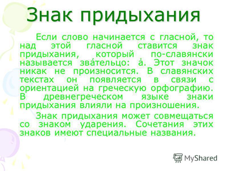 Знак придыхания Если слово начинается с гласной, то над этой гласной ставится знак придыхания, который по-славянски называется звáтельцо: ̉̉̉̉̉̉̉а. Этот значок никак не произносится. В славянских текстах он появляется в связи с ориентацией на греческ