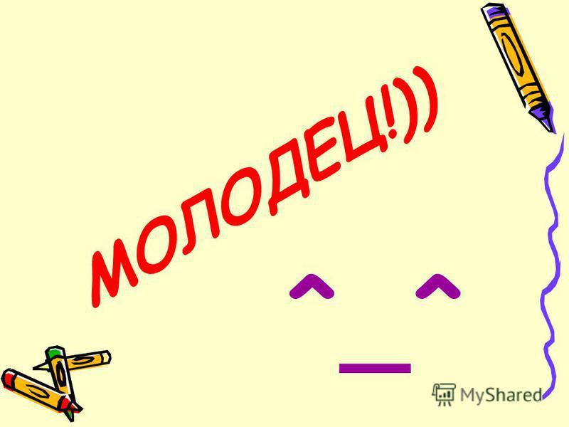 МОЛОДЕЦ!)) ^_^