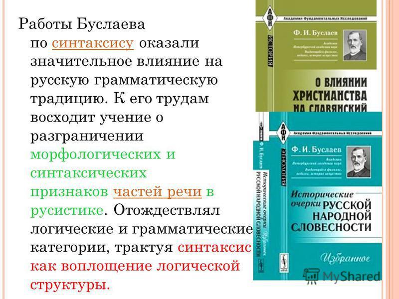 Работы Буслаева по синтаксису оказали значительное влияние на русскую грамматическую традицию. К его трудам восходит учение о разграничении морфологических и синтаксических признаков частей речи в русистике. Отождествлял логические и грамматические к