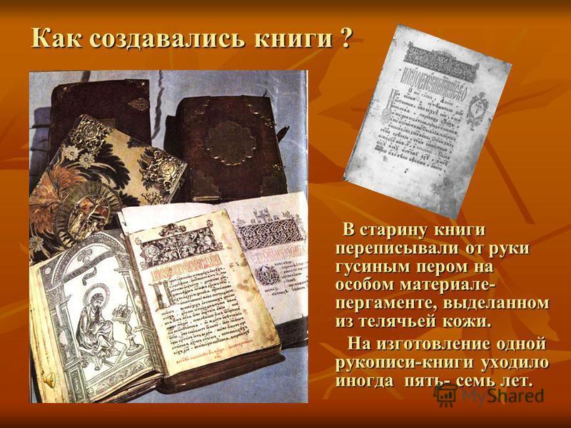 Как создавались книги ? В старину книги переписывали от руки гусиным пером на особом материале- пергаменте, выделанном из телячьей кожи. В старину книги переписывали от руки гусиным пером на особом материале- пергаменте, выделанном из телячьей кожи.