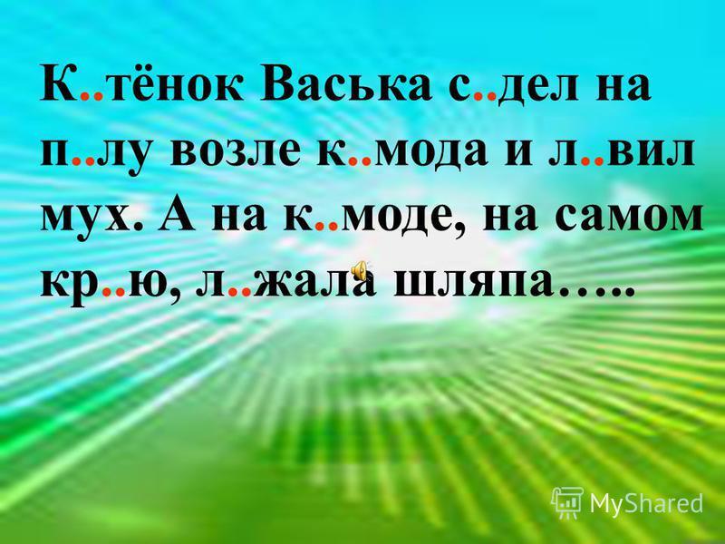 К..тёнок Васька с..дел на п..лу возле к..мода и л..вил мух. А на к..моде, на самом кр..ю, л..жала шляпа…..