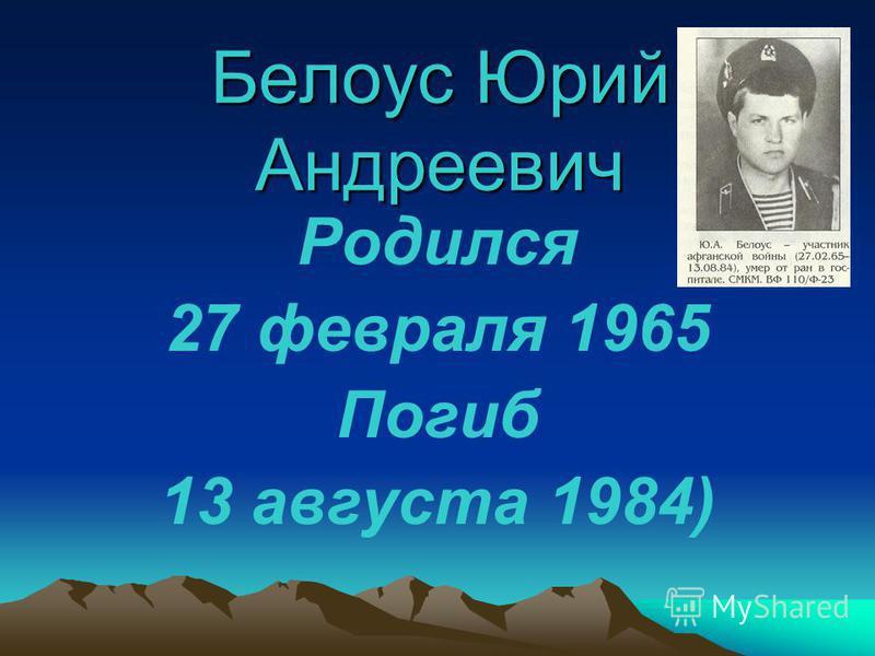 Белоус Юрий Андреевич Родился 27 февраля 1965 Погиб 13 августа 1984)