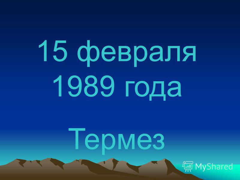 15 февраля 1989 года Термез