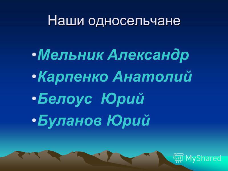 Наши односельчане Мельник Александр Карпенко Анатолий Белоус Юрий Буланов Юрий