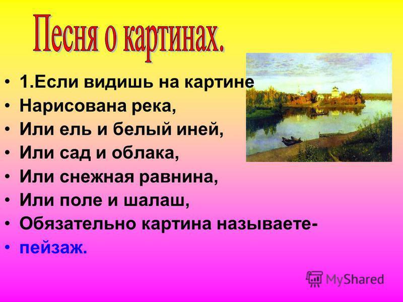 1. Если видишь на картине Нарисована река, Или ель и белый иней, Или сад и облака, Или снежная равнина, Или поле и шалаш, Обязательно картина называете- пейзаж.