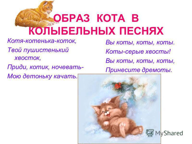 ОБРАЗ КОТА В КОЛЫБЕЛЬНЫХ ПЕСНЯХ Котя-котенька-коток, Твой пушистенький хвосток, Приди, котик, ночевать- Мою детоньку качать. Вы коты, коты, коты. Коты-серые хвосты! Вы коты, коты, коты, Принесите дремоты.