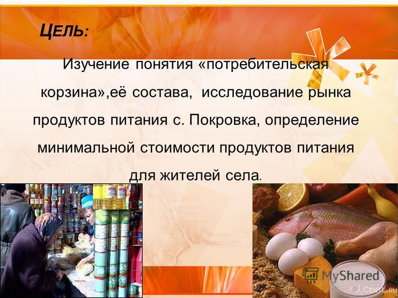 Изучение понятия «потребительская корзина»,её состава, исследование рынка продуктов питания с. Покровка, определение минимальной стоимости продуктов питания для жителей села. Ц ЕЛЬ: