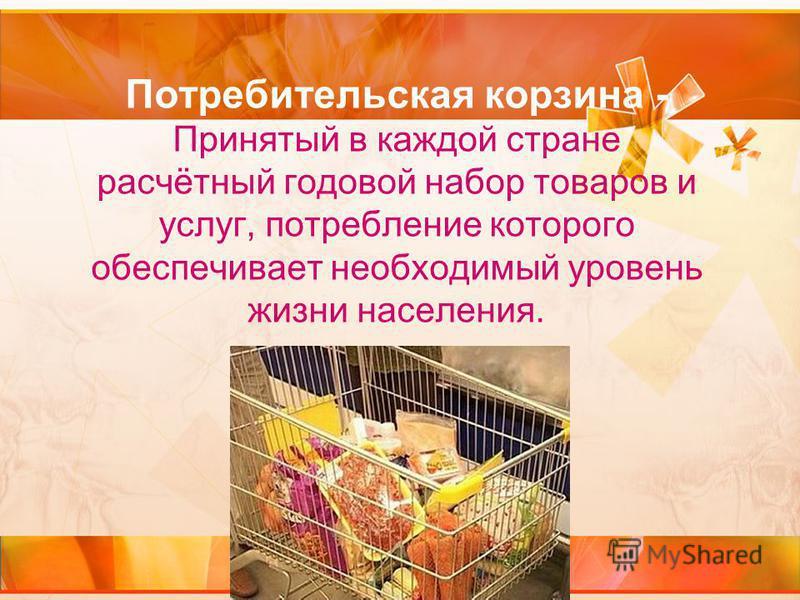 Потребительская корзина - Принятый в каждой стране расчётный годовой набор товаров и услуг, потребление которого обеспечивает необходимый уровень жизни населения.