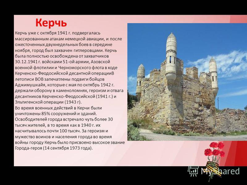 Керчь Керчь уже с октября 1941 г. подвергалась массированным атакам немецкой авиации, и после ожесточенных двухнедельных боев в середине ноября, город был захвачен гитлеровцами. Керчь была полностью освобождена от захватчиков 30.12.1941 г. войсками 5