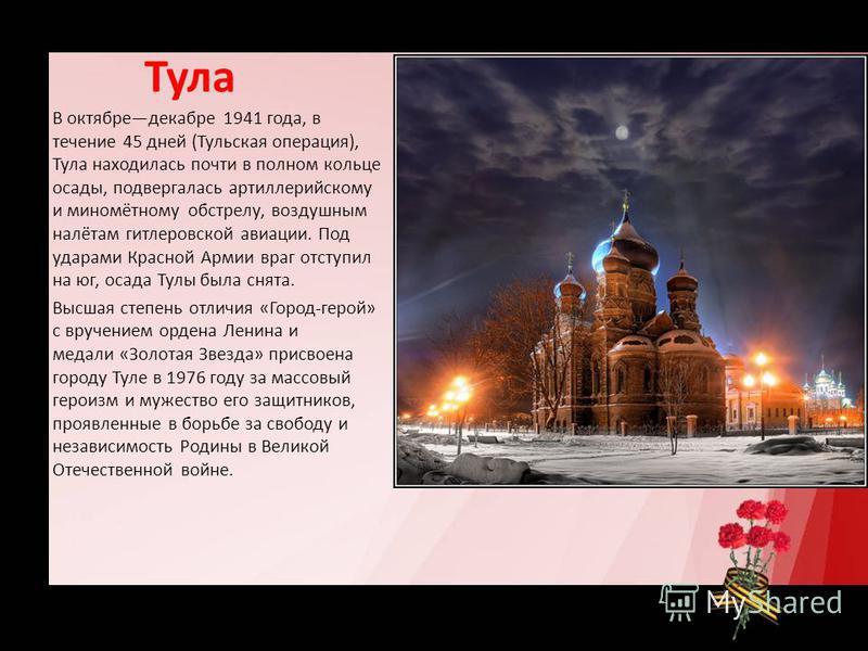Тула В октябредекабре 1941 года, в течение 45 дней (Тульская операция), Тула находилась почти в полном кольце осады, подвергалась артиллерийскому и миномётному обстрелу, воздушным налётам гитлеровской авиации. Под ударами Красной Армии враг отступил