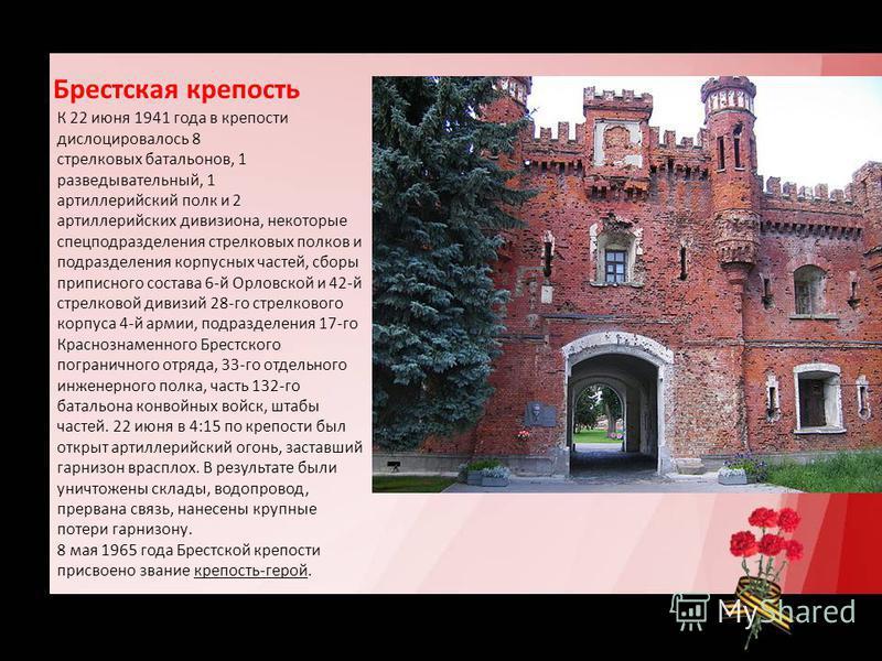 Брестская крепость К 22 июня 1941 года в крепости дислоцировалось 8 стрелковых батальонов, 1 разведывательный, 1 артиллерийский полк и 2 артиллерийских дивизиона, некоторые спецподразделения стрелковых полков и подразделения корпусных частей, сборы п