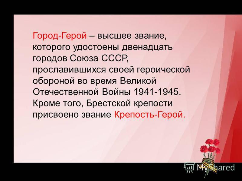 Город-Герой – высшее звание, которого удостоены двенадцать городов Союза СССР, прославившихся своей героической обороной во время Великой Отечественной Войны 1941-1945. Кроме того, Брестской крепости присвоено звание Крепость-Герой.