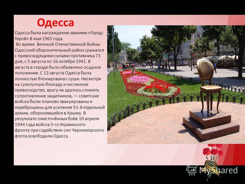 Одесса Одесса была награждения званием «Город- Герой» 8 мая 1965 года. Во время Великой Отечественной Войны Одесский оборонительный район сражался с превосходящими силами противника 73 дня, с 5 августа по 16 октября 1941. 8 августа в городе было объя