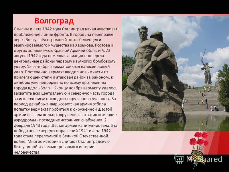 Волгоград С весны и лета 1942 года Сталинград начал чувствовать приближение линии фронта. В город, на переправы через Волгу, шёл огромный поток беженцев и эвакуироваемого имущества из Харькова, Ростова и других оставляемых Красной Армией областей. 23