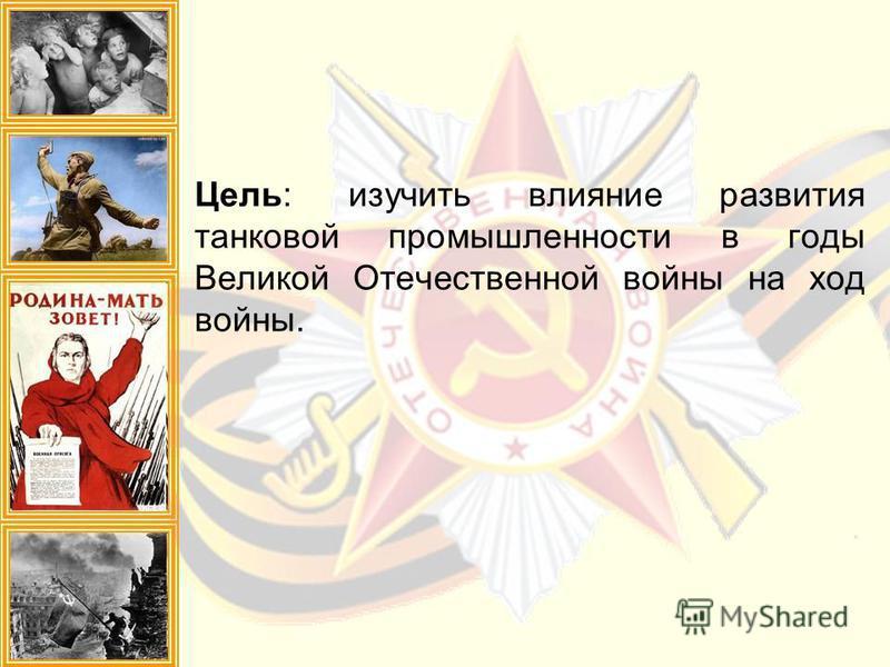 Цель: изучить влияние развития танковой промышленности в годы Великой Отечественной войны на ход войны.