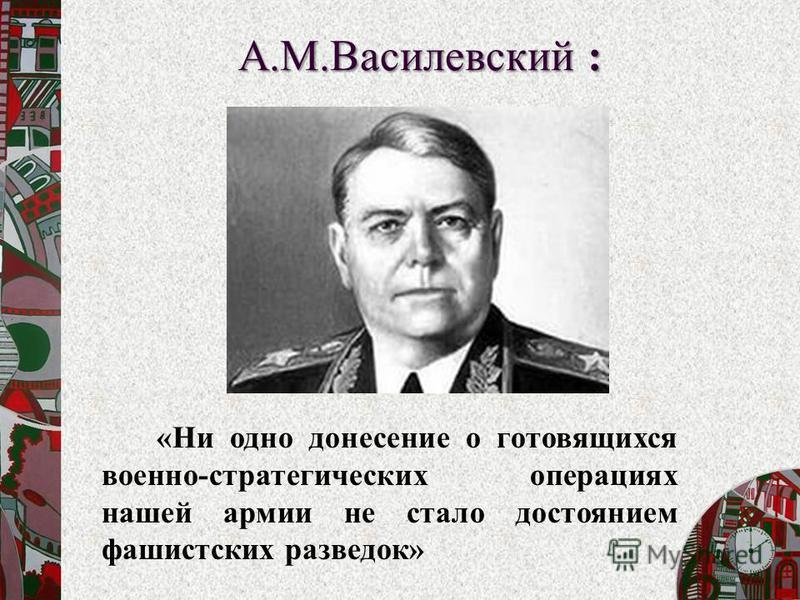 «Ни одно донесение о готовящихся военно-стратегических операциях нашей армии не стало достоянием фашистских разведок» А.М.Василевский :