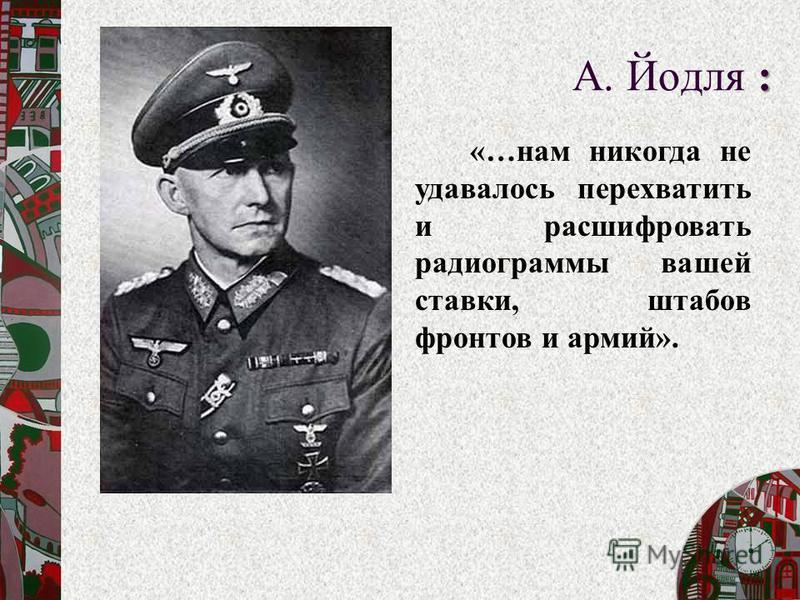 «…нам никогда не удавалось перехватить и расшифровать радиограммы вашей ставки, штабов фронтов и армий». : А. Йодля :