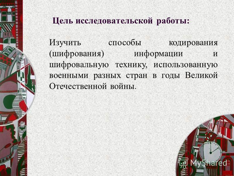 Цель исследовательской работы: Изучить способы кодирования (шифрования) информации и шифровальную технику, использованную военными разных стран в годы Великой Отечественной войны.