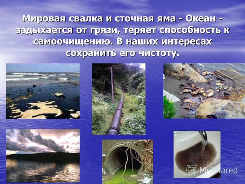 Мировая свалка и сточная яма - Океан - задыхается от грязи, теряет способность к самоочищению. В наших интересах сохранить его чистоту.