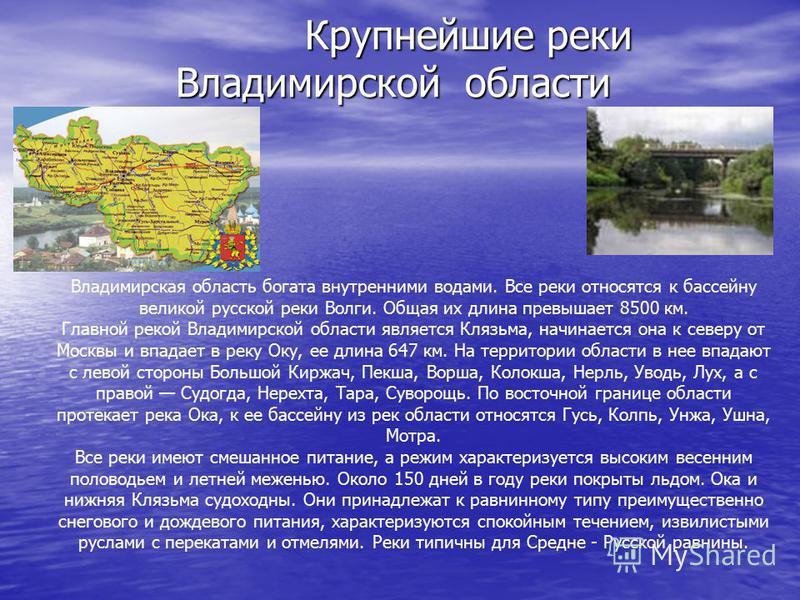 Крупнейшие реки Владимирской области Крупнейшие реки Владимирской области Владимирская область богата внутренними водами. Все реки относятся к бассейну великой русской реки Волги. Общая их длина превышает 8500 км. Главной рекой Владимирской области я