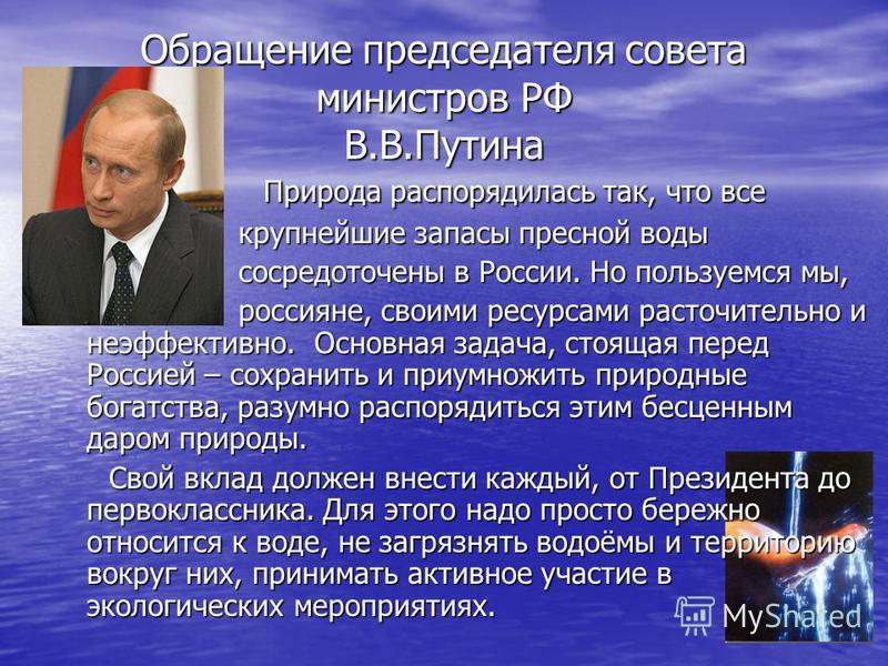Обращение председателя совета министров РФ В.В.Путина Природа распорядилась так, что все крупнейшие запасы пресной воды сосредоточены в России. Но пользуемся мы, россияне, своими ресурсами расточительно и неэффективно. Основная задача, стоящая перед