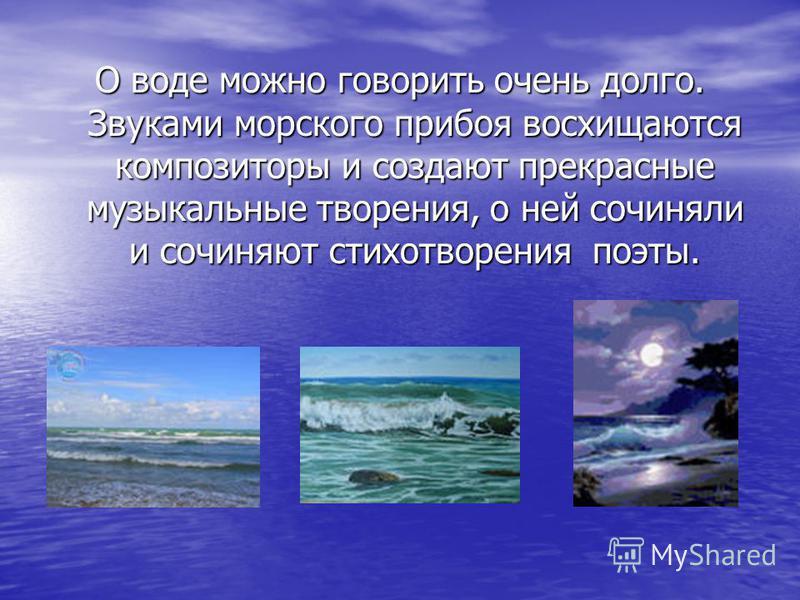 О воде можно говорить очень долго. Звуками морского прибоя восхищаются композиторы и создают прекрасные музыкальные творения, о ней сочиняли и сочиняют стихотворения поэты.