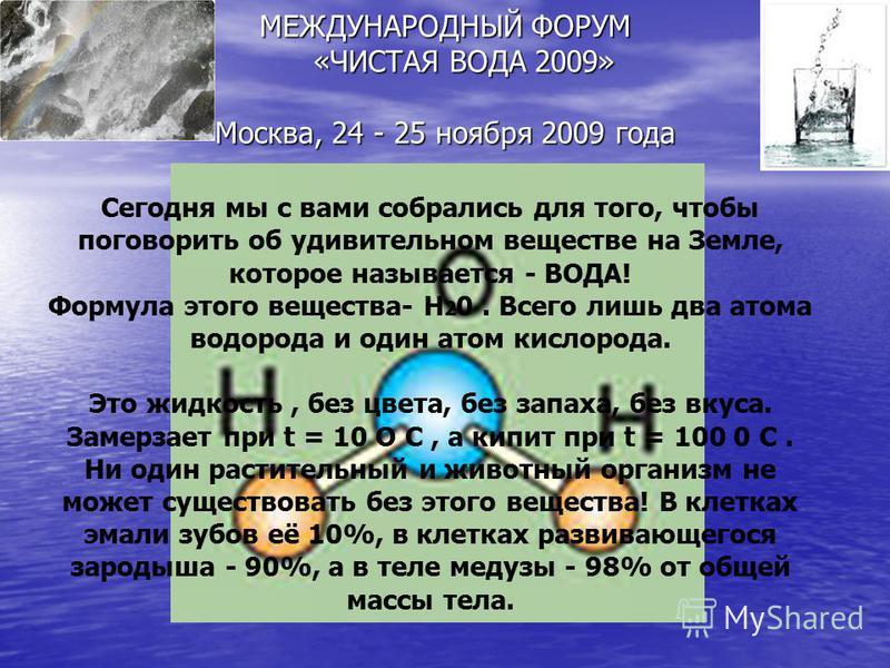 МЕЖДУНАРОДНЫЙ ФОРУМ «ЧИСТАЯ ВОДА 2009» Москва, 24 - 25 ноября 2009 года Сегодня мы с вами собрались для того, чтобы поговорить об удивительном веществе на Земле, которое называется - ВОДА! Формула этого вещества- Н 2 0. Всего лишь два атома водорода